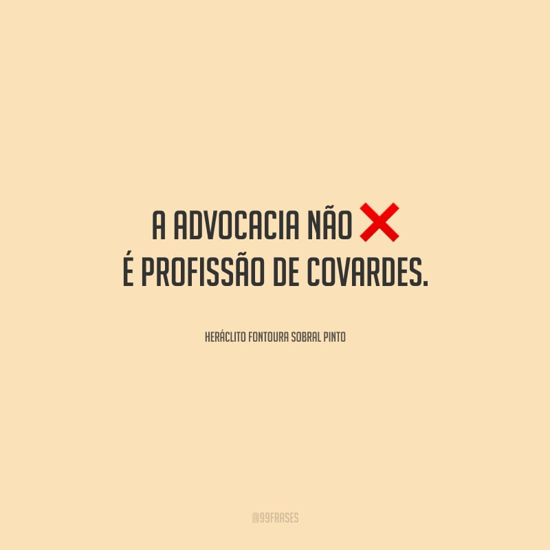 A advocacia não é profissão de covardes.
