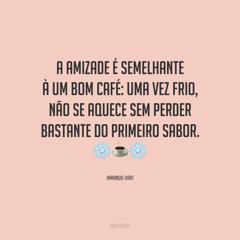 A amizade é semelhante à um bom café: uma vez frio, não se aquece sem perder bastante do primeiro sabor.