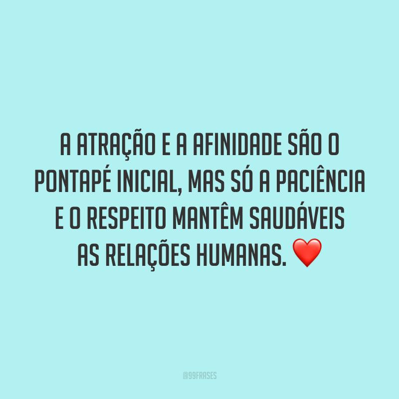 A atração e a afinidade são o pontapé inicial, mas só a paciência e o respeito mantêm saudáveis as relações humanas. ❤️
