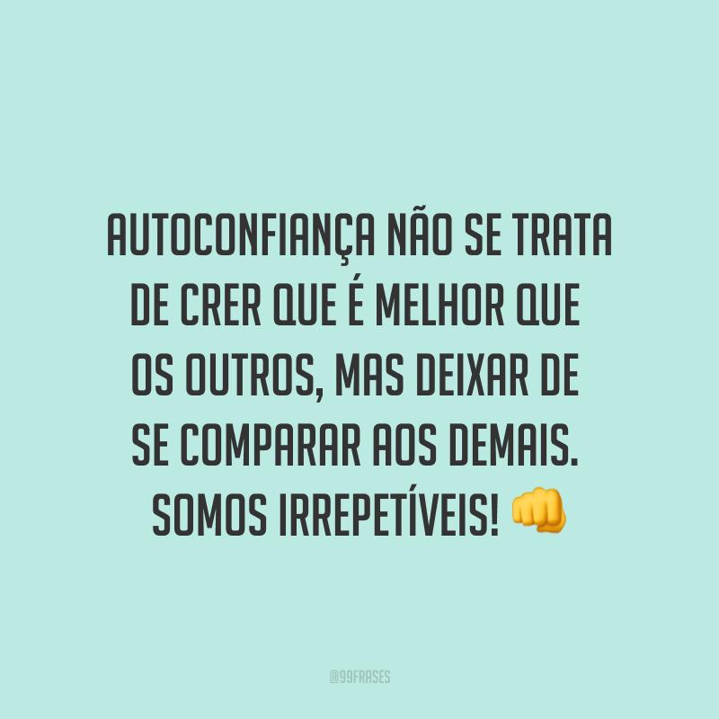 Autoconfiança não se trata de crer que é melhor que os outros, mas deixar de se comparar aos demais. Somos irrepetíveis! 👊