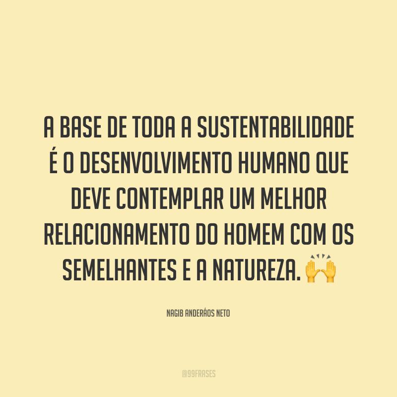 A base de toda a sustentabilidade é o desenvolvimento humano que deve contemplar um melhor relacionamento do homem com os semelhantes e a natureza. 🙌