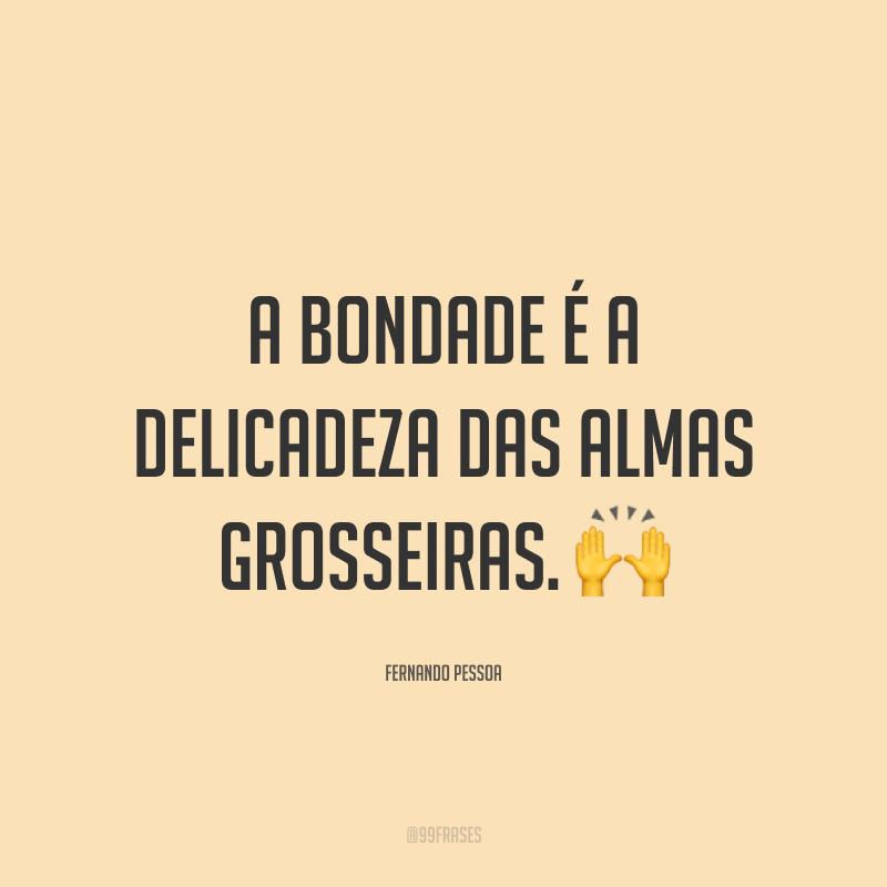 A bondade é a delicadeza das almas grosseiras. 🙌