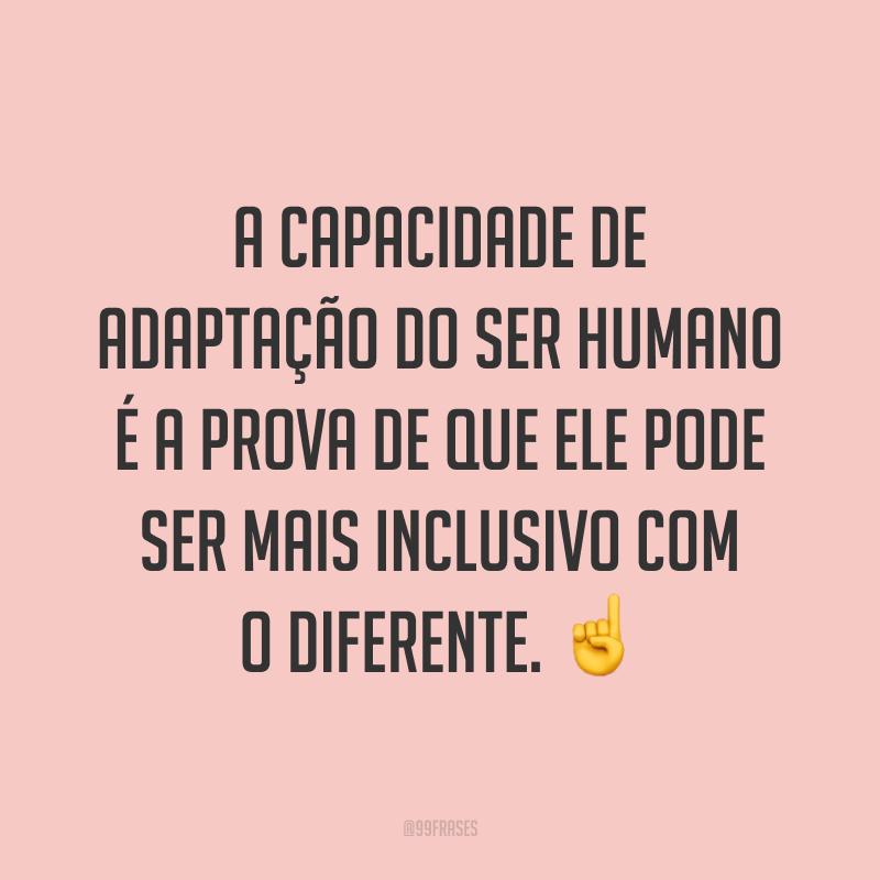 A capacidade de adaptação do ser humano é a prova de que ele pode ser mais inclusivo com o diferente. ☝️