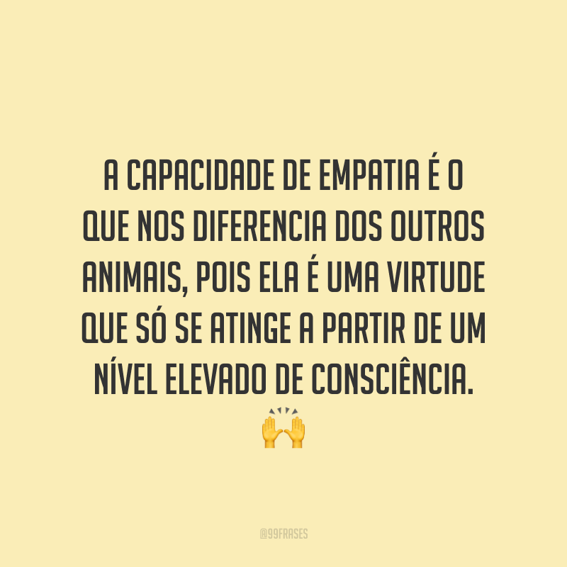 A capacidade de empatia é o que nos diferencia dos outros animais, pois ela é uma virtude que só se atinge a partir de um nível elevado de consciência. ?