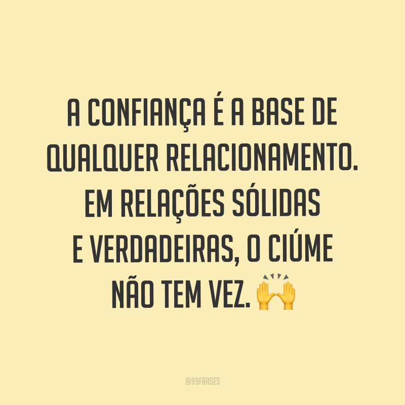 A confiança é a base de qualquer relacionamento. Em relações sólidas e verdadeiras, o ciúme não tem vez. 🙌