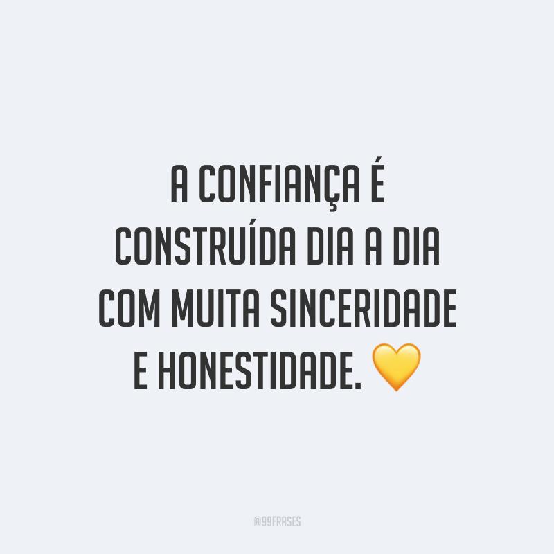 A confiança é construída dia a dia com muita sinceridade e honestidade. 💛