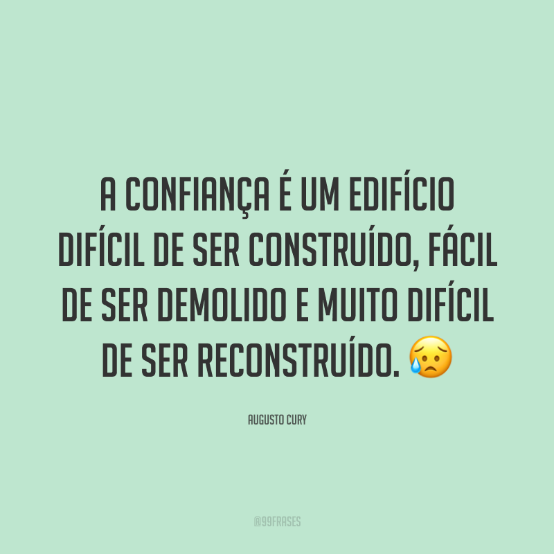 A confiança é um edifício difícil de ser construído, fácil de ser demolido e muito difícil de ser reconstruído. 😥