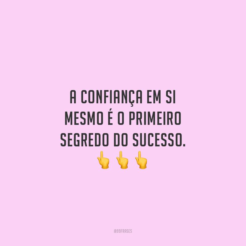 A confiança em si mesmo é o primeiro segredo do sucesso.
