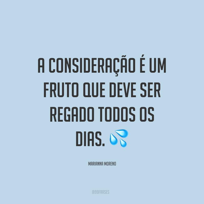 A consideração é um fruto que deve ser regado todos os dias. 💦