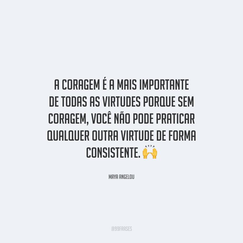 A coragem é a mais importante de todas as virtudes porque sem coragem, você não pode praticar qualquer outra virtude de forma consistente.