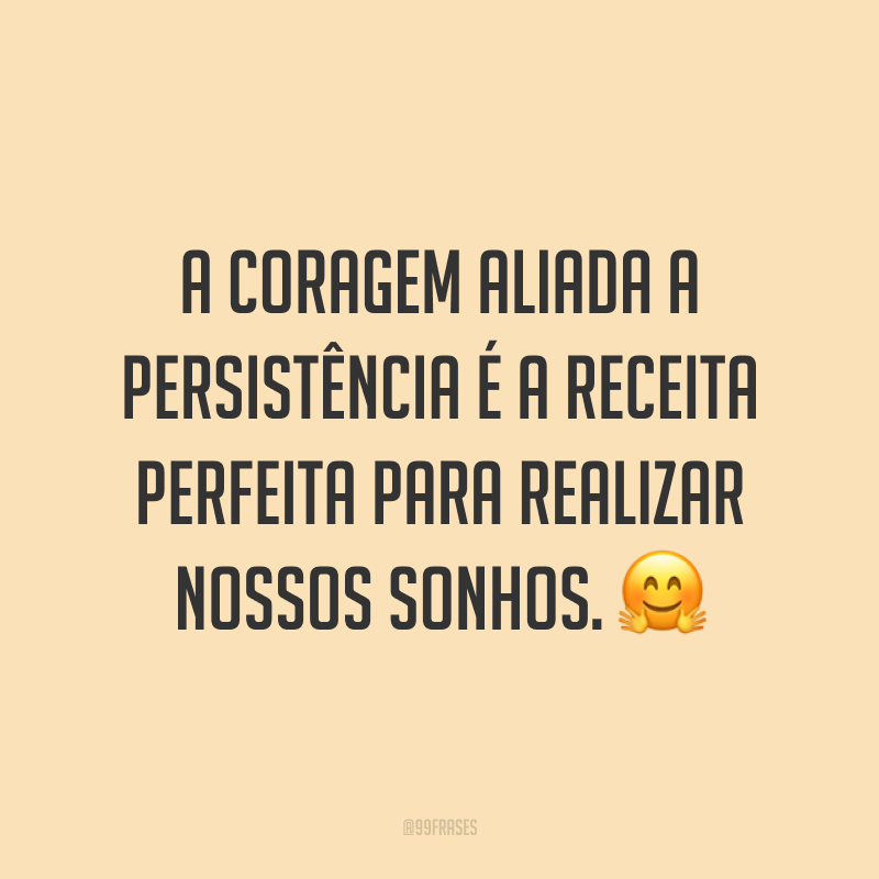 A coragem aliada a persistência é a receita perfeita para realizar nossos sonhos. 🤗