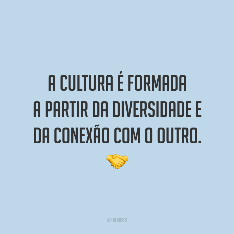 A cultura é formada a partir da diversidade e da conexão com o outro.