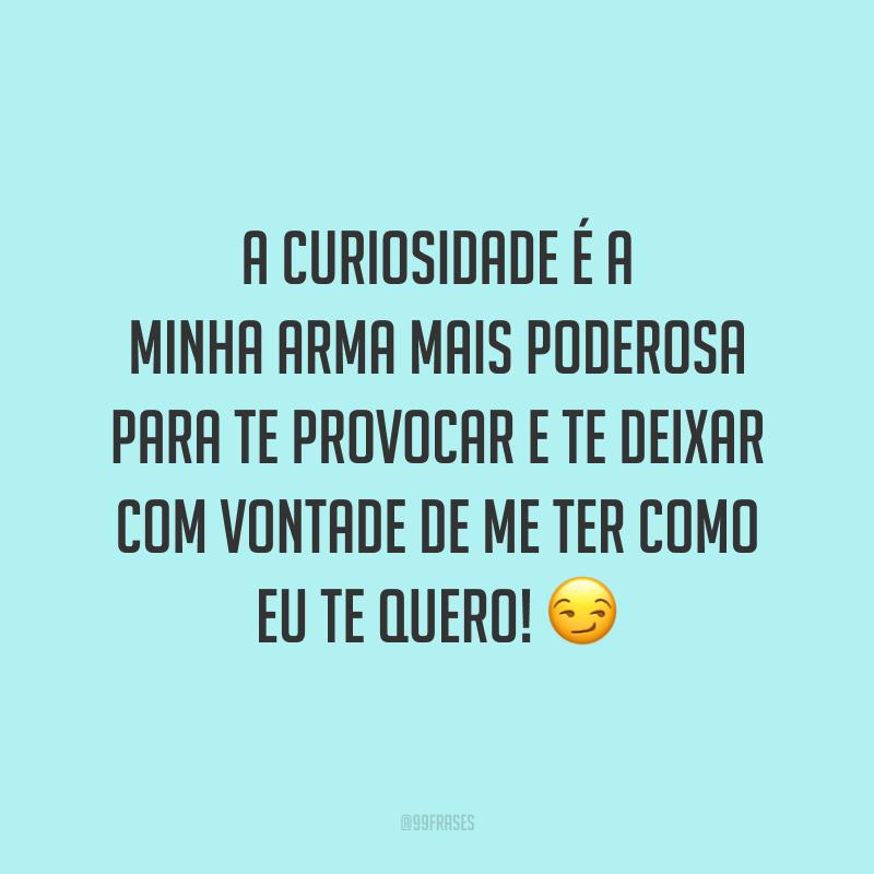 A curiosidade é a minha arma mais poderosa para te provocar e te deixar com vontade de me ter como eu te quero! 😏