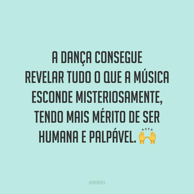 A dança consegue revelar tudo o que a música esconde misteriosamente, tendo mais mérito de ser humana e palpável. 🙌