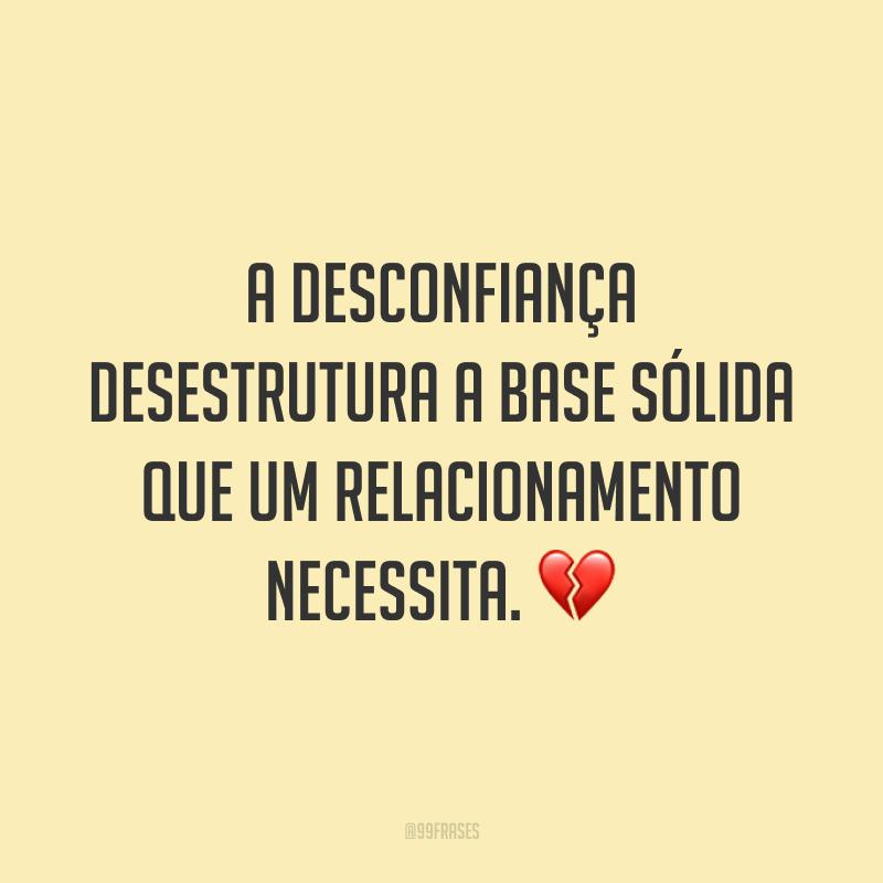 A desconfiança desestrutura a base sólida que um relacionamento necessita. 💔