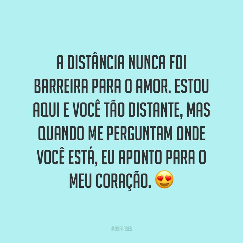 A distância nunca foi barreira para o amor. Estou aqui e você tão distante, mas quando me perguntam onde você está, eu aponto para o meu coração. 😍