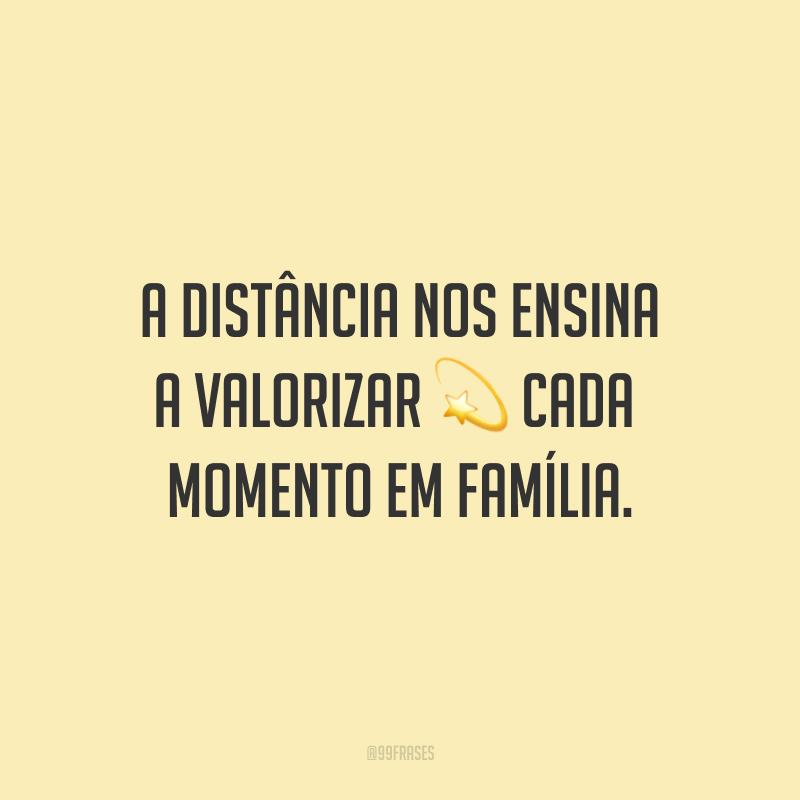 A distância nos ensina a valorizar cada momento em família.