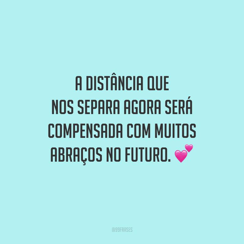 A distância que nos separa agora será compensada com muitos abraços no futuro.