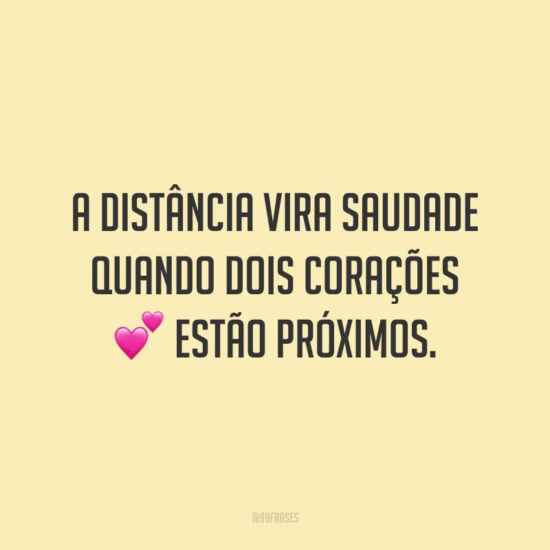 A distância vira saudade quando dois corações estão próximos.