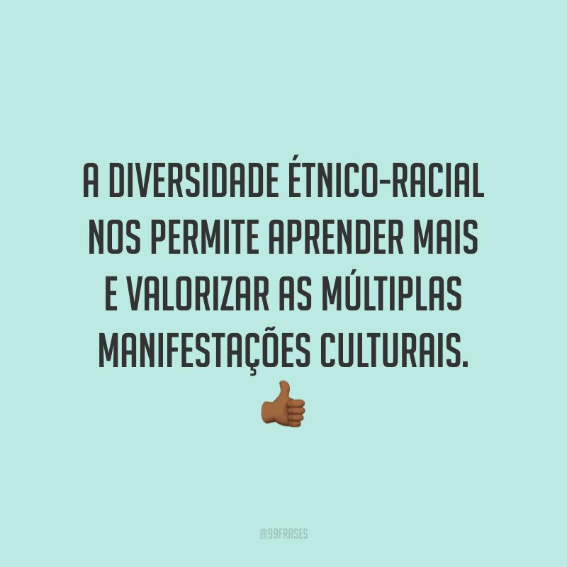 A diversidade étnico-racial nos permite aprender mais e valorizar as múltiplas manifestações culturais.