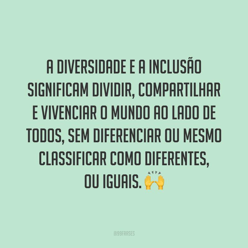 A diversidade e a inclusão significam dividir, compartilhar e vivenciar o mundo ao lado de todos, sem diferenciar ou mesmo classificar como diferentes, ou iguais. 🙌