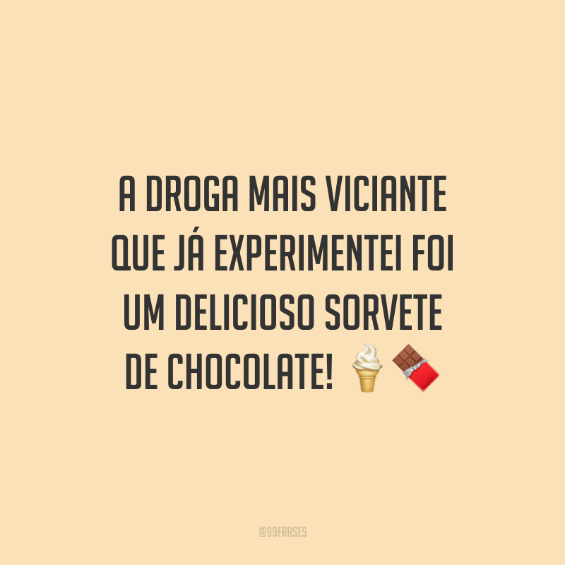 A droga mais viciante que já experimentei foi um delicioso sorvete de chocolate!