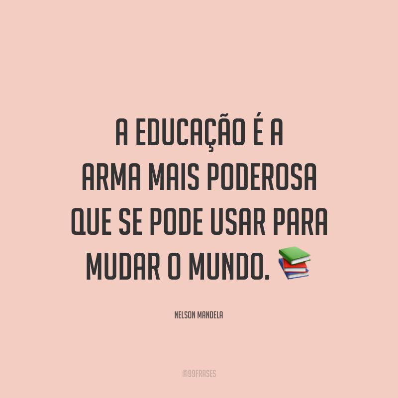 A educação é a arma mais poderosa que se pode usar para mudar o mundo.