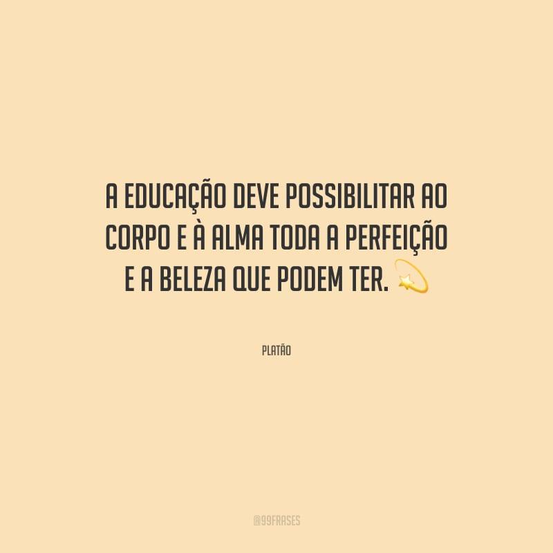 A educação deve possibilitar ao corpo e à alma toda a perfeição e a beleza que podem ter.
