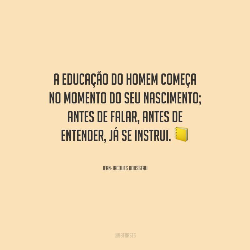 A educação do homem começa no momento do seu nascimento; antes de falar, antes de entender, já se instrui.