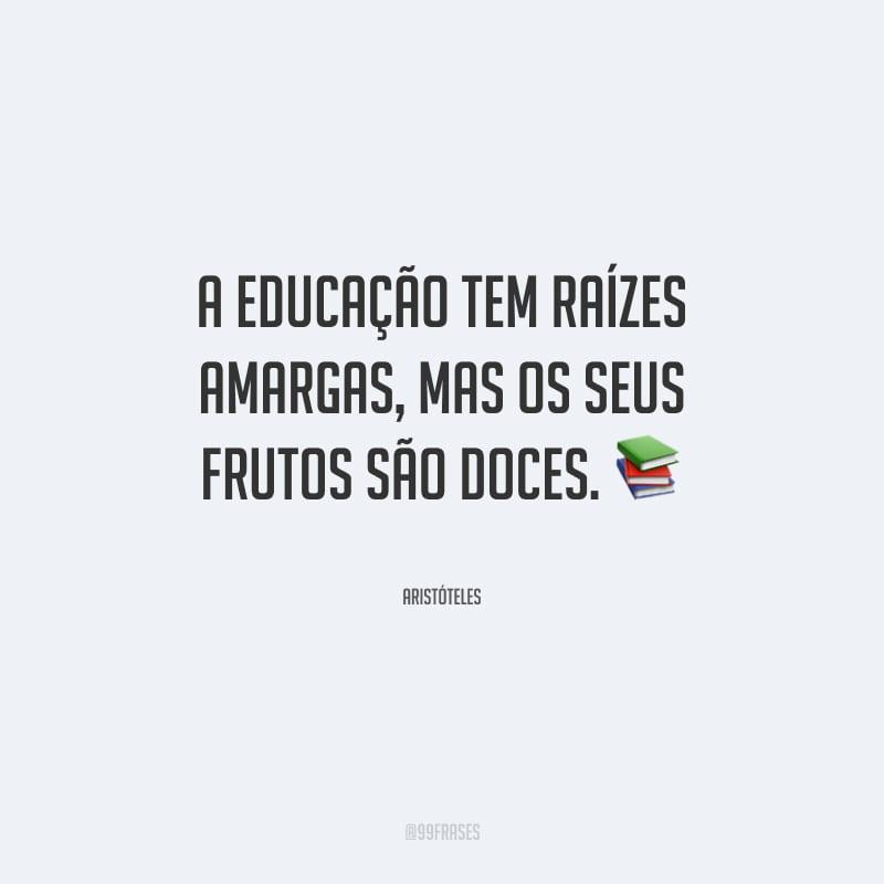 A educação tem raízes amargas, mas os seus frutos são doces.
