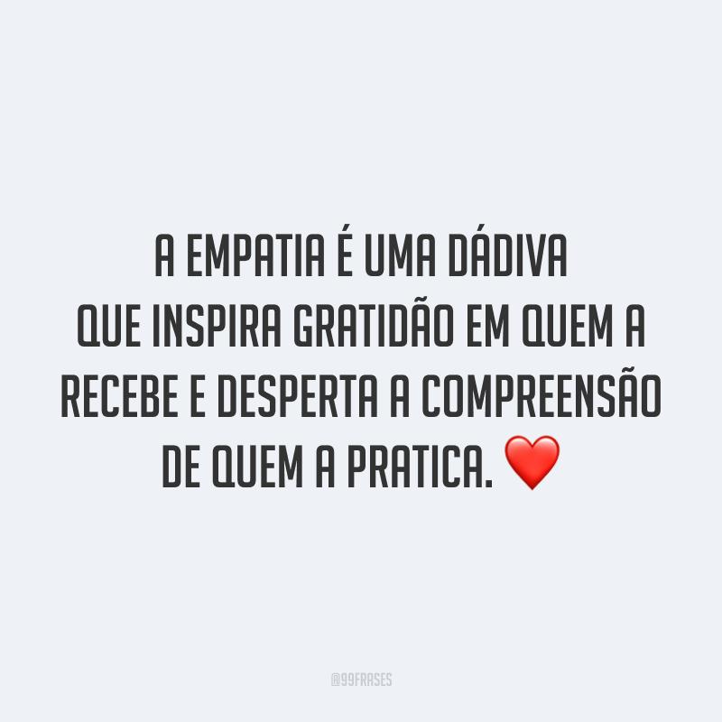 A empatia é uma dádiva que inspira gratidão em quem a recebe e desperta a compreensão de quem a pratica. ❤