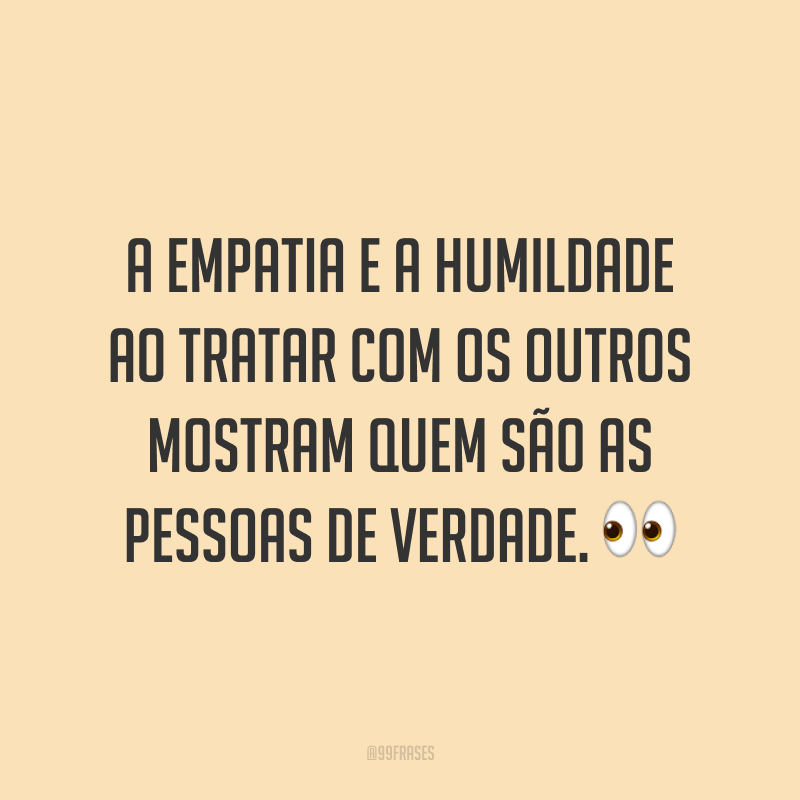 A empatia e a humildade ao tratar com os outros mostram quem são as pessoas de verdade. 👀