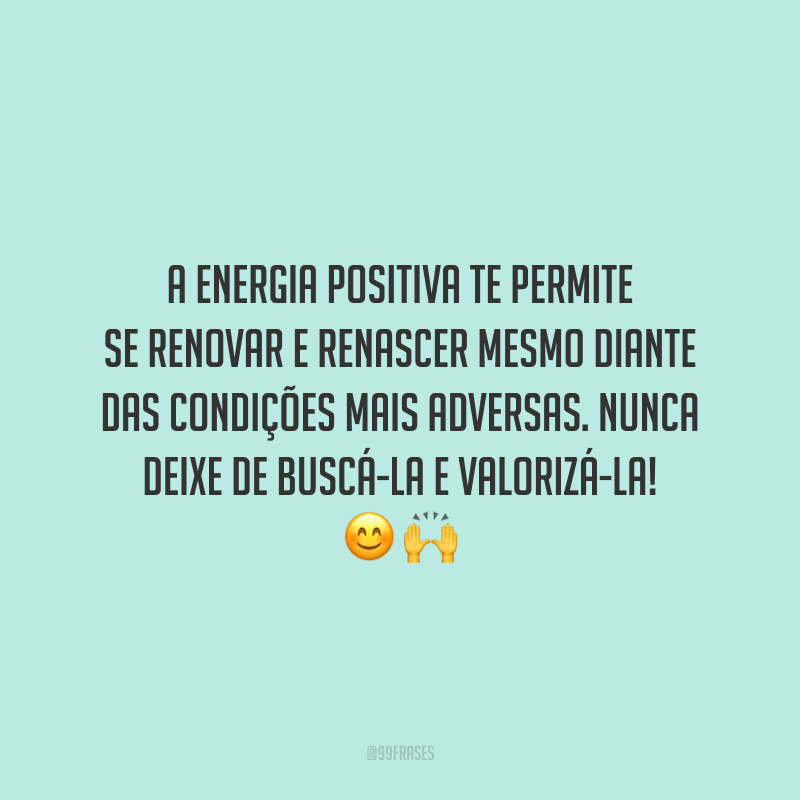 A energia positiva te permite se renovar e renascer mesmo diante das condições mais adversas. Nunca deixe de buscá-la e valorizá-la!