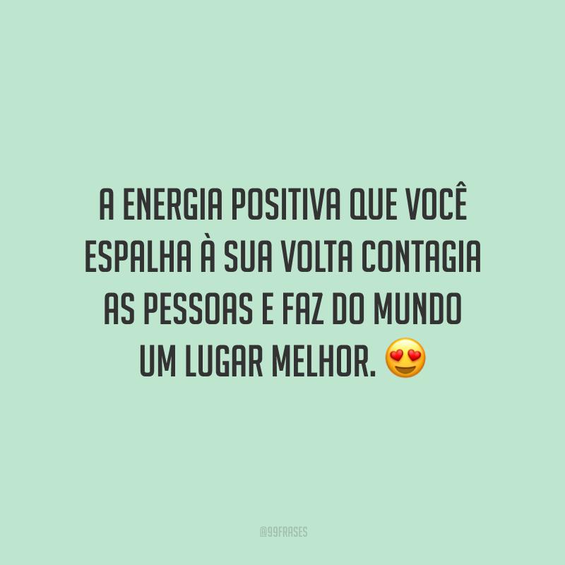 A energia positiva que você espalha à sua volta contagia as pessoas e faz do mundo um lugar melhor.