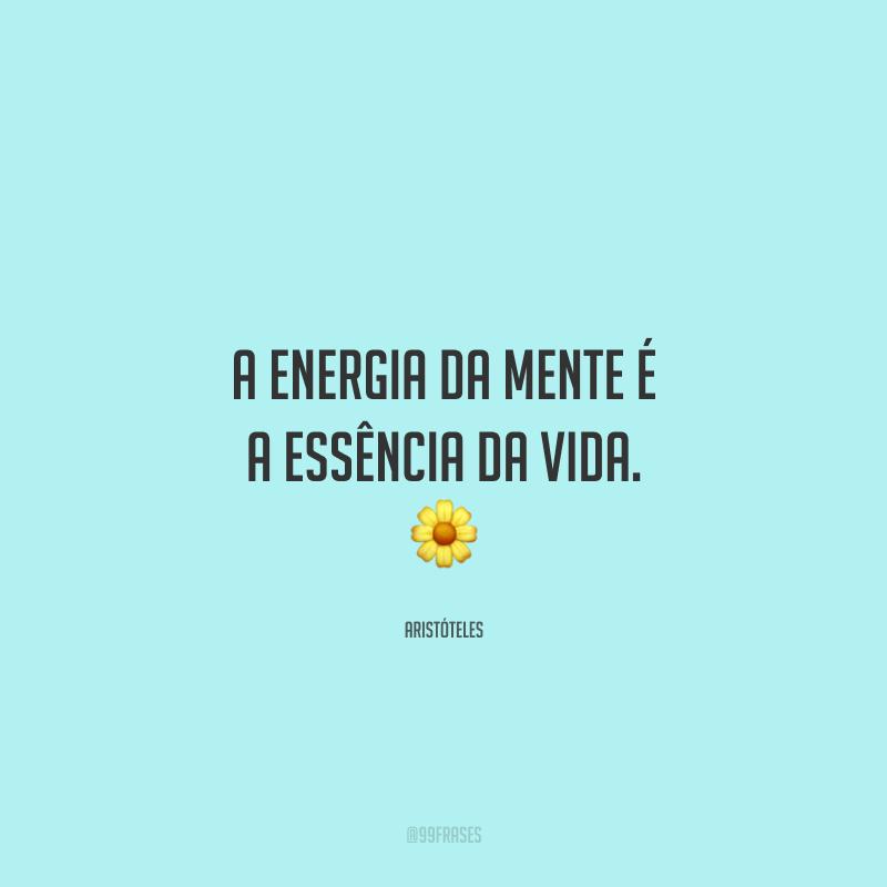 A energia da mente é a essência da vida.