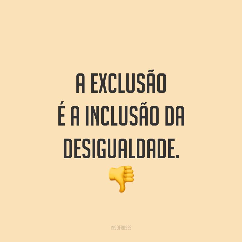 A exclusão é a inclusão da desigualdade. 👎