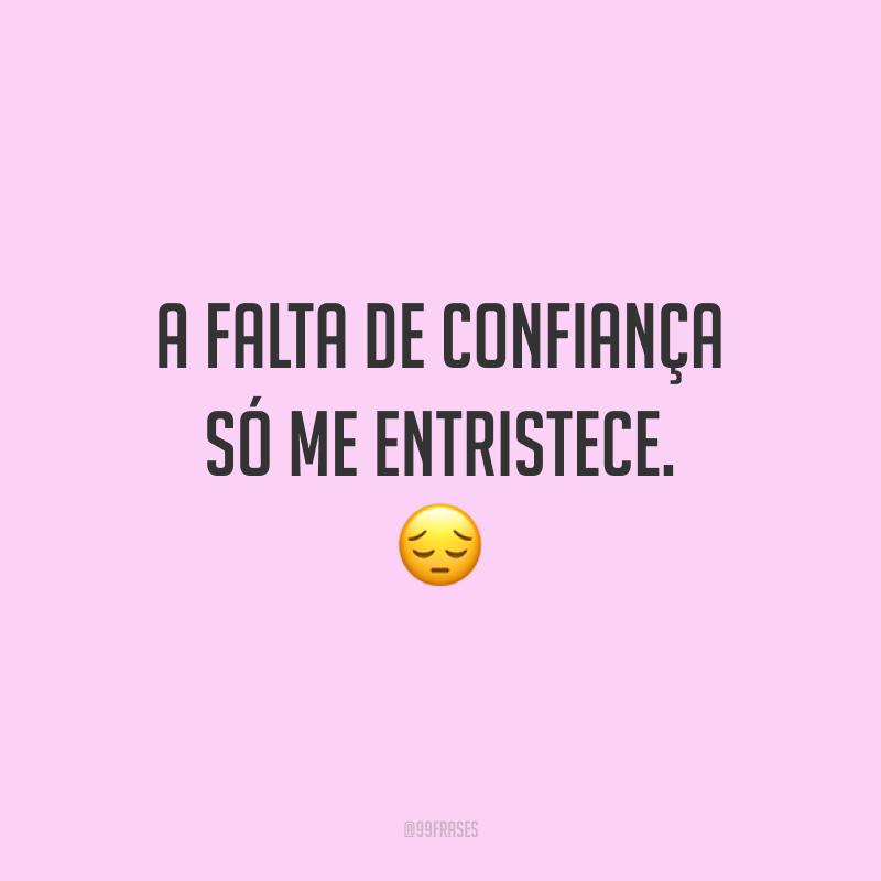 A falta de confiança só me entristece. 😔