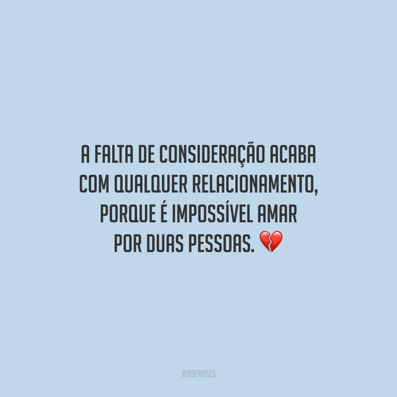 A falta de consideração acaba com qualquer relacionamento, porque é impossível amar por duas pessoas.