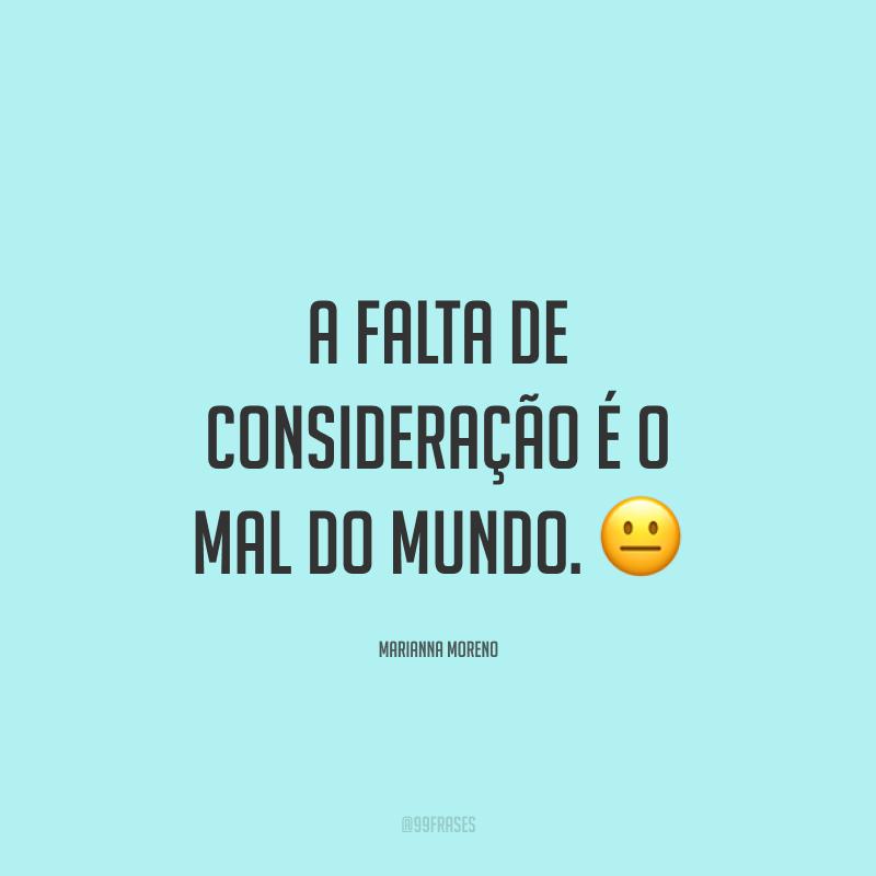 A falta de consideração é o mal do mundo. 😐