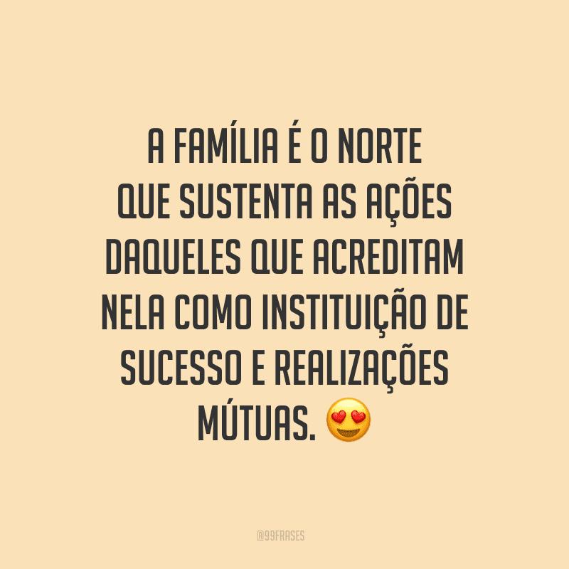 A família é o norte que sustenta as ações daqueles que acreditam nela como instituição de sucesso e realizações mútuas.