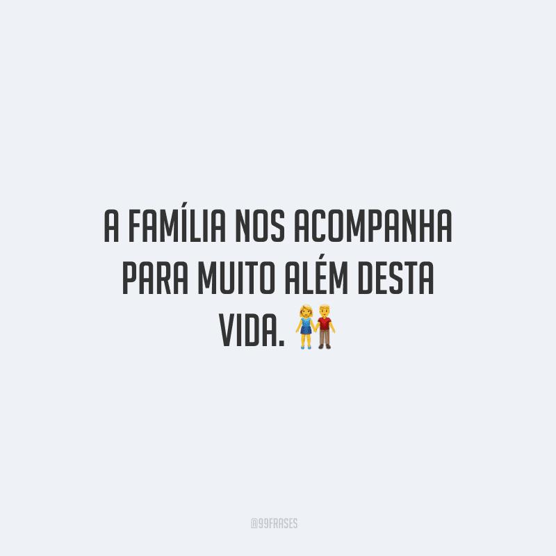 A família nos acompanha para muito além desta vida.