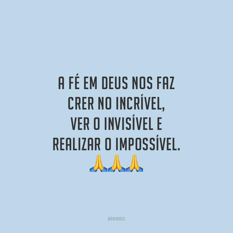 A fé em Deus nos faz crer no incrível, ver o invisível e realizar o impossível.