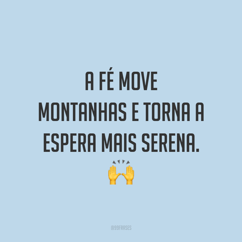 A fé move montanhas e torna a espera mais serena. 🙌