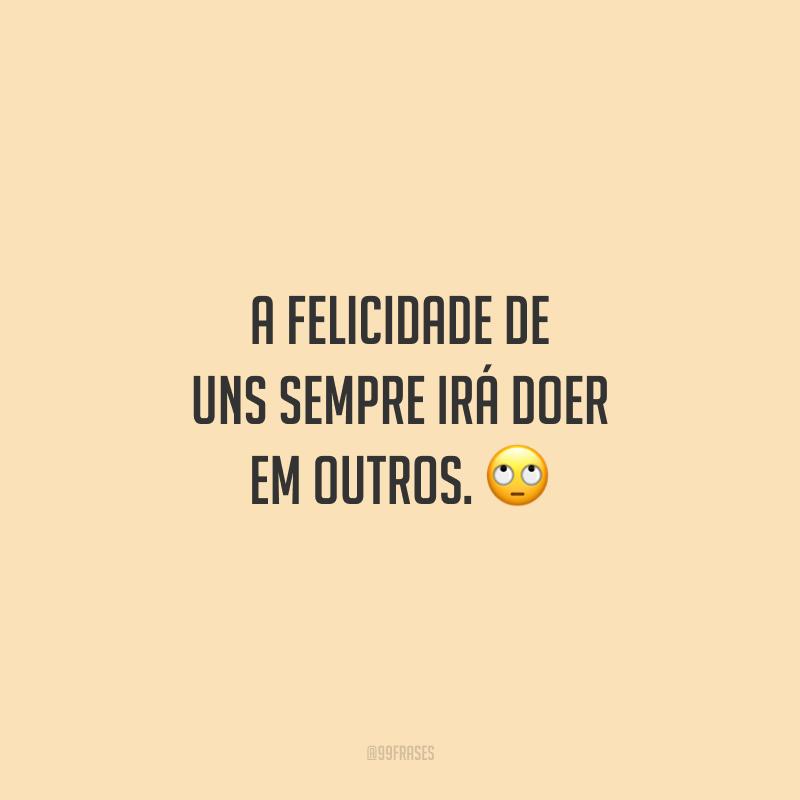 A felicidade de uns sempre irá doer em outros. 🙄