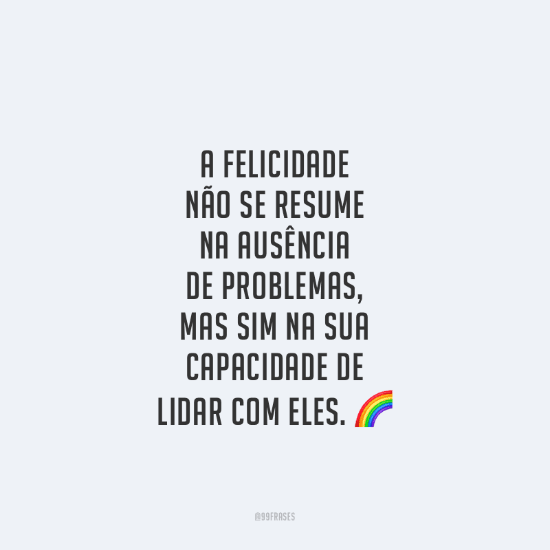 A felicidade não se resume na ausência de problemas, mas sim na sua capacidade de lidar com eles.