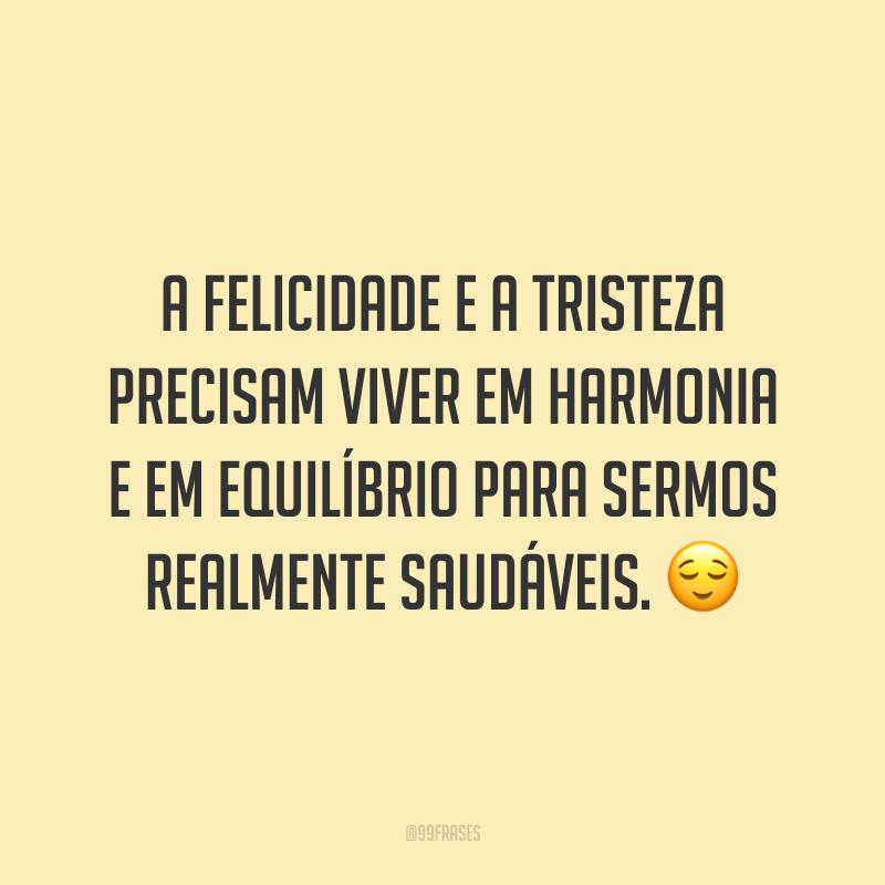 A felicidade e a tristeza precisam viver em harmonia e em equilíbrio para sermos realmente saudáveis. 😌