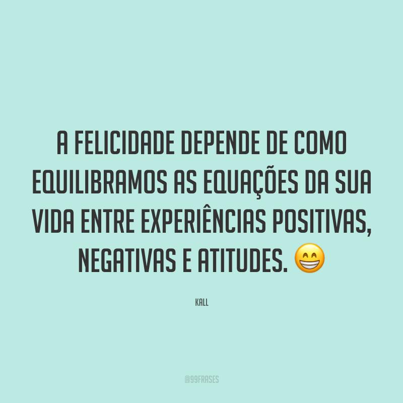 A felicidade depende de como equilibramos as equações da sua vida entre experiências positivas, negativas e atitudes. 😁