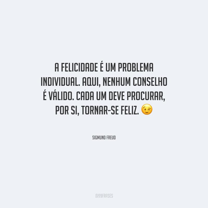 A felicidade é um problema individual. Aqui, nenhum conselho é válido. Cada um deve procurar, por si, tornar-se feliz.