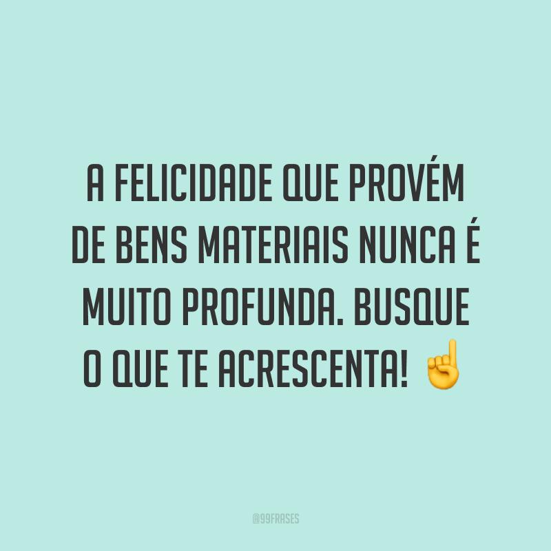 A felicidade que provém de bens materiais nunca é muito profunda. Busque o que te acrescenta! ☝