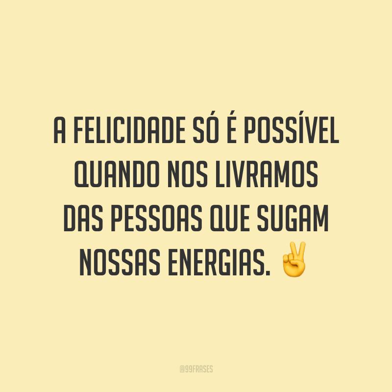 A felicidade só é possível quando nos livramos das pessoas que sugam nossas energias. ✌